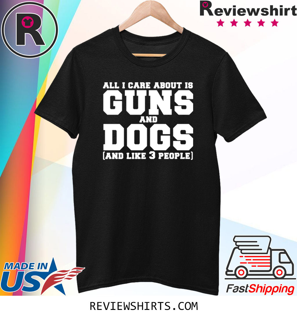 All I care about is guns and dogs and like 3 people shirt