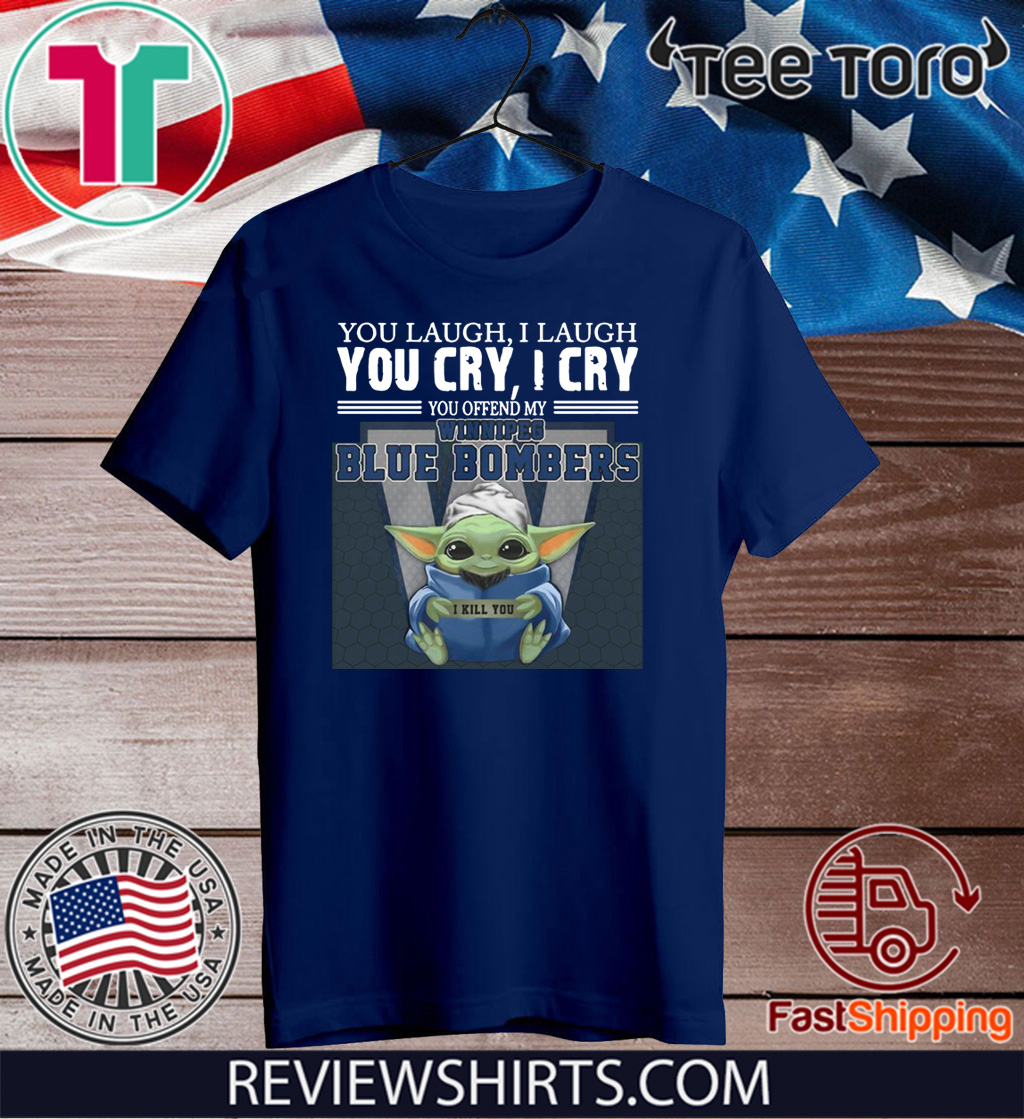 Baby Yoda you laugh I laugh you cry I cry you offend my Winnipeg Blue Bombers I kill you 2020 T-Shirt