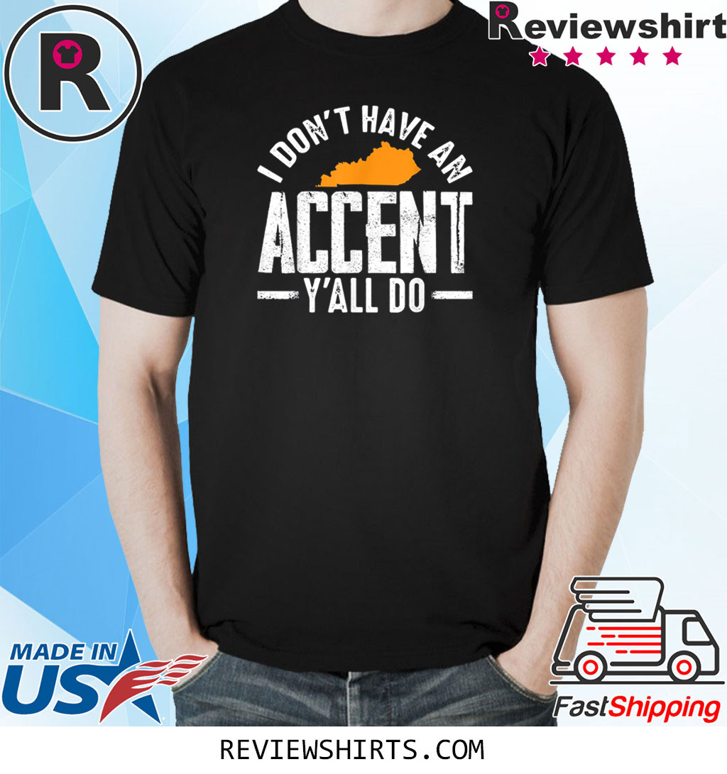 I Don t Have An Accent Y'All Do Funny Kentucky Southern Classic Shirt