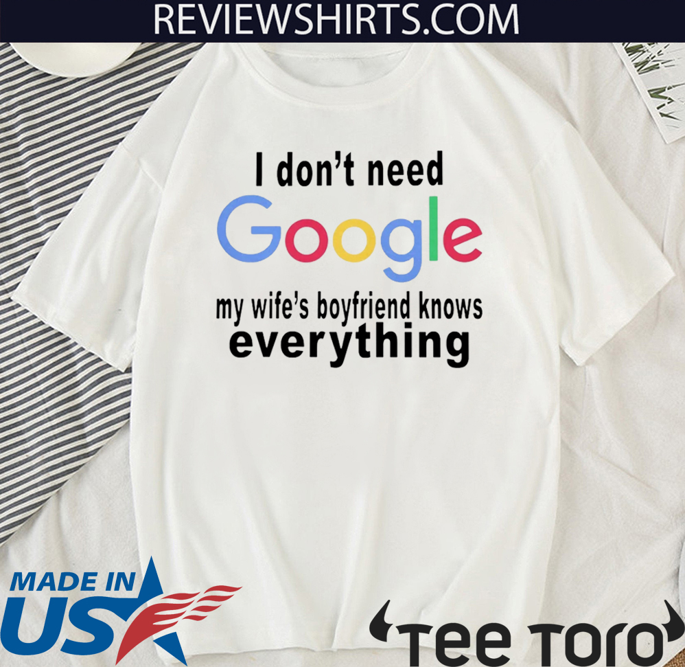 I DON'T NEED GOOGLE SHIRT - MY WIFE'S BOYFRIEND KNOWS EVERYTHING 2020 T-SHIRT