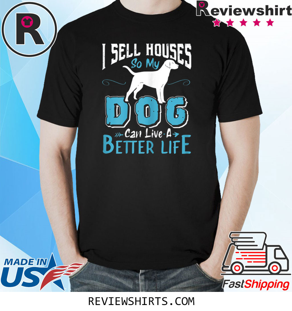 I Sell Houses So My Dog Can Live A Better Life T-Shirt