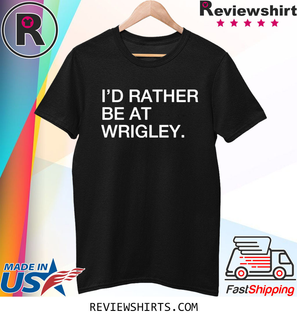 I'd rather be at wrigley shirt