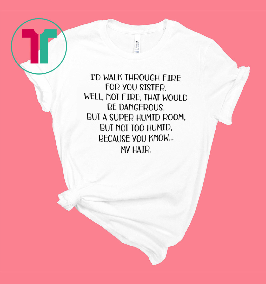 I'd walk through fire for you sister well not fire shirt