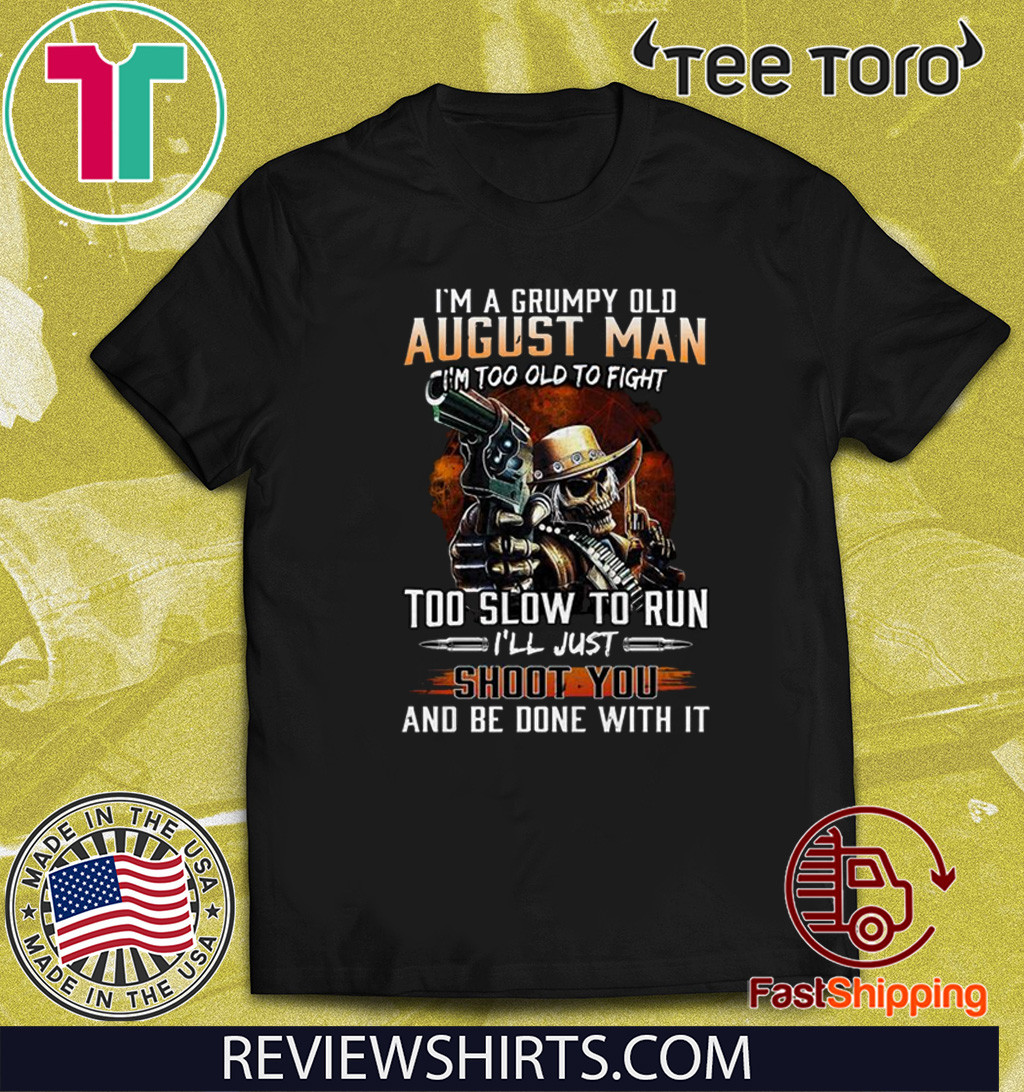 I'm A Grumpy Old August Man I'm Too Old To Fight Too Slow To Run I'll Shoot You And Be Done With It Limited Edition T-Shirt