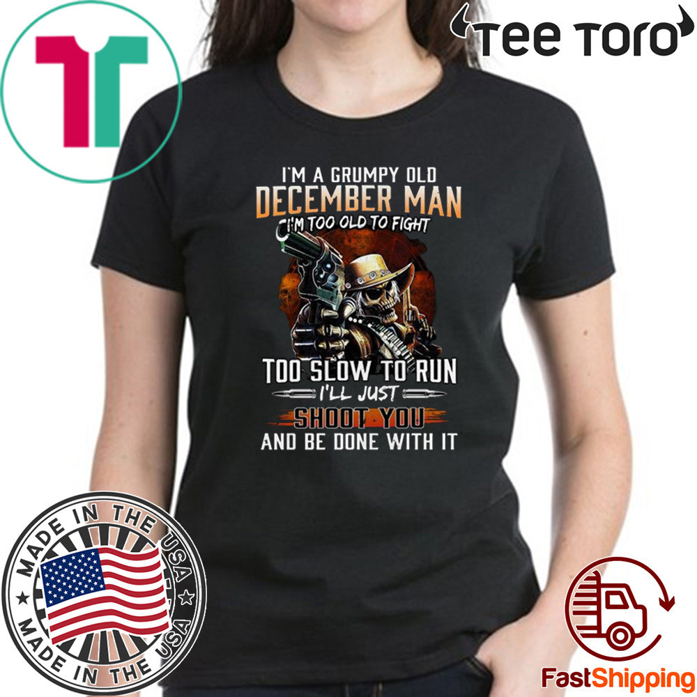 I'm A Grumpy Old December Man Im Too Old To Fight Too Slow To Run I'll Shoot You And Be Done With It T-Shirt