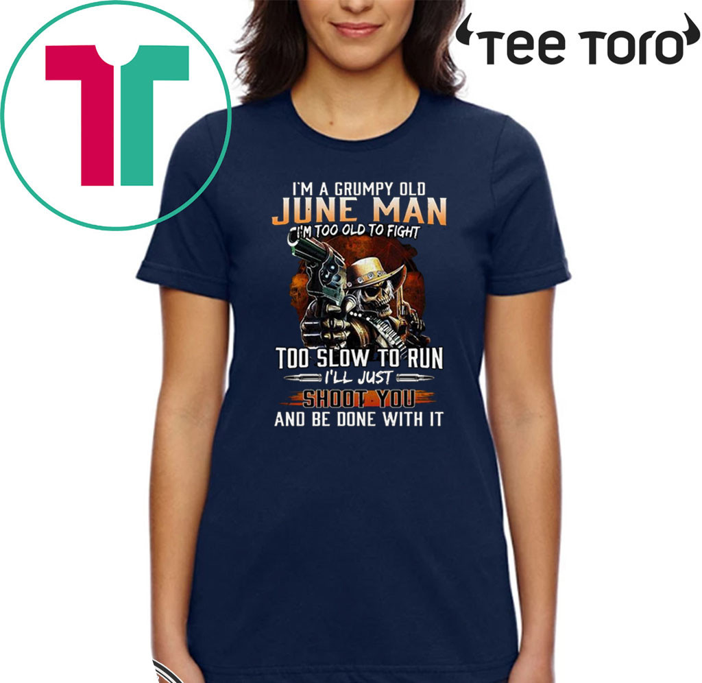 I'm A Grumpy Old June Man I'm Too Old To Fight Too Slow To Run I'll Shoot You And Be Done With It T-Shirt