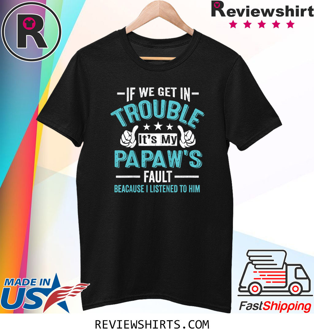 If We Get In Trouble It's My PaPaw's Fault Shirt
