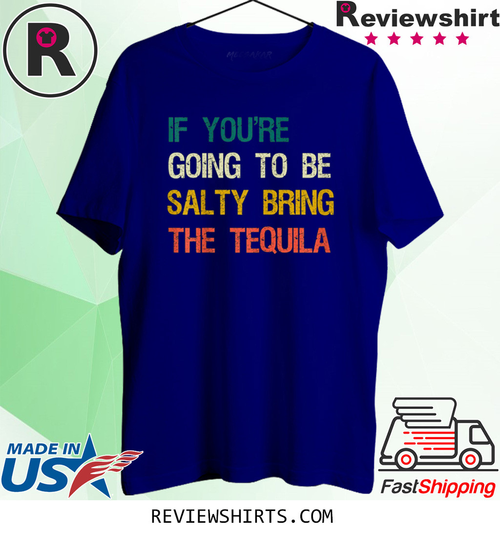 If You're Going To Be Salty Bring The Tequila Vintage Retro Shirt