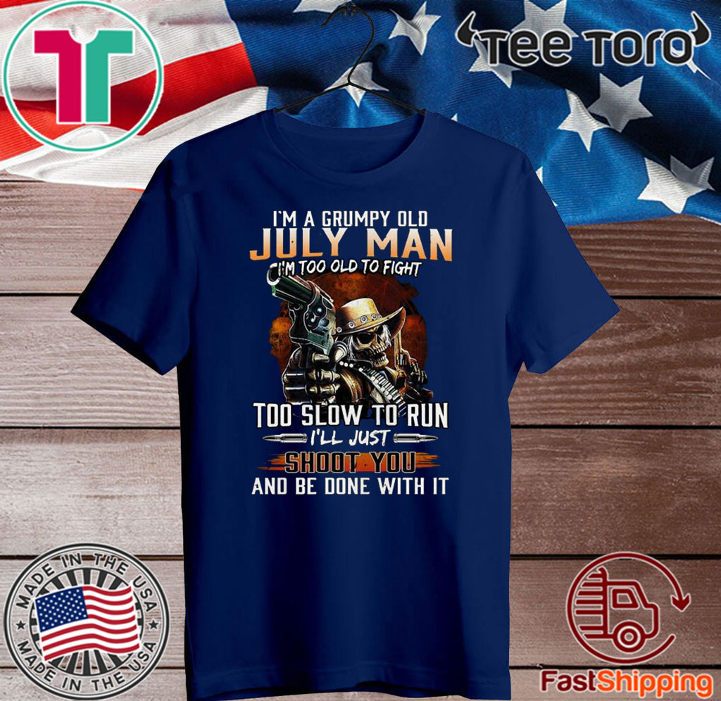 Im A Grumpy Old July Man Im Too Old To Fight Too Slow To Run Ill Shoot You And Be Done With It Tee Shirts