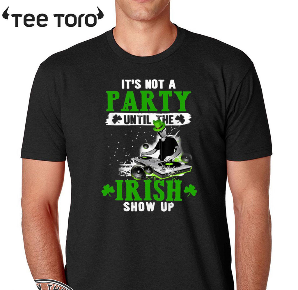 It's not a party until the Irish show up 2020 T-Shirt