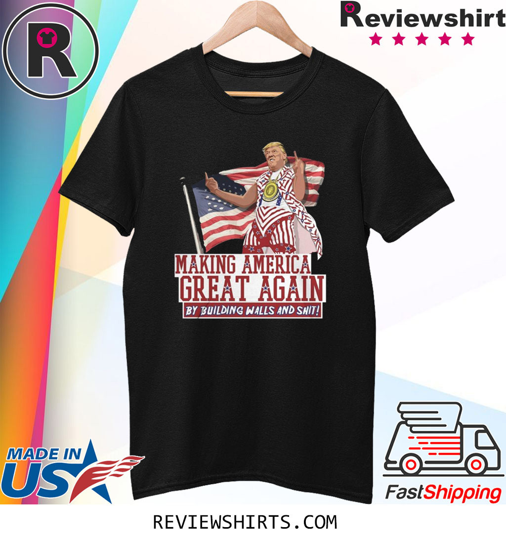 Make America Great Again By Building Walls And Shit Donald Trump Shirt