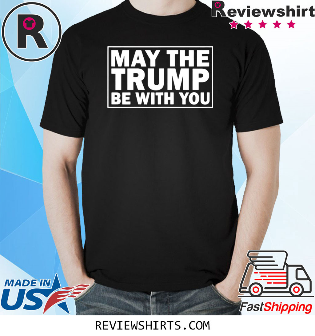 May the Trump be with you 2020 presidential elections shirt