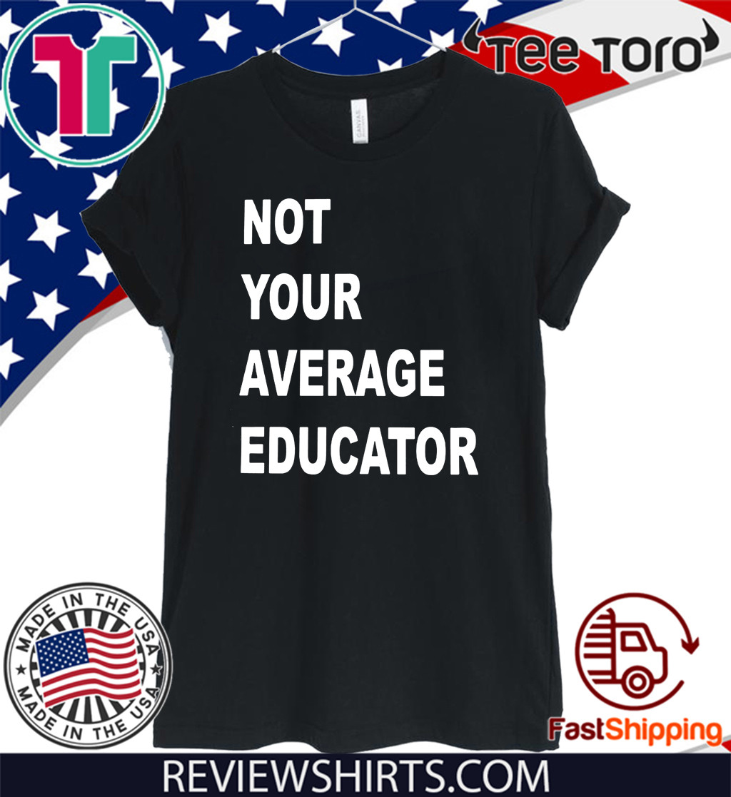 NOT YOUR AVERAGE EDUCATOR SHIRTS