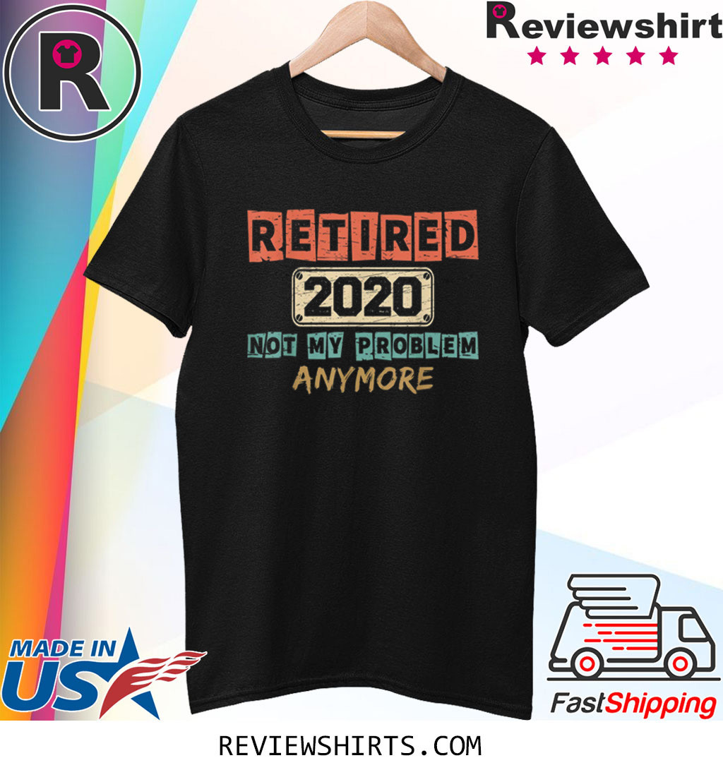 Retired 2020 Not My Problem Anymore Vintage Retirement Gifts T-Shirt