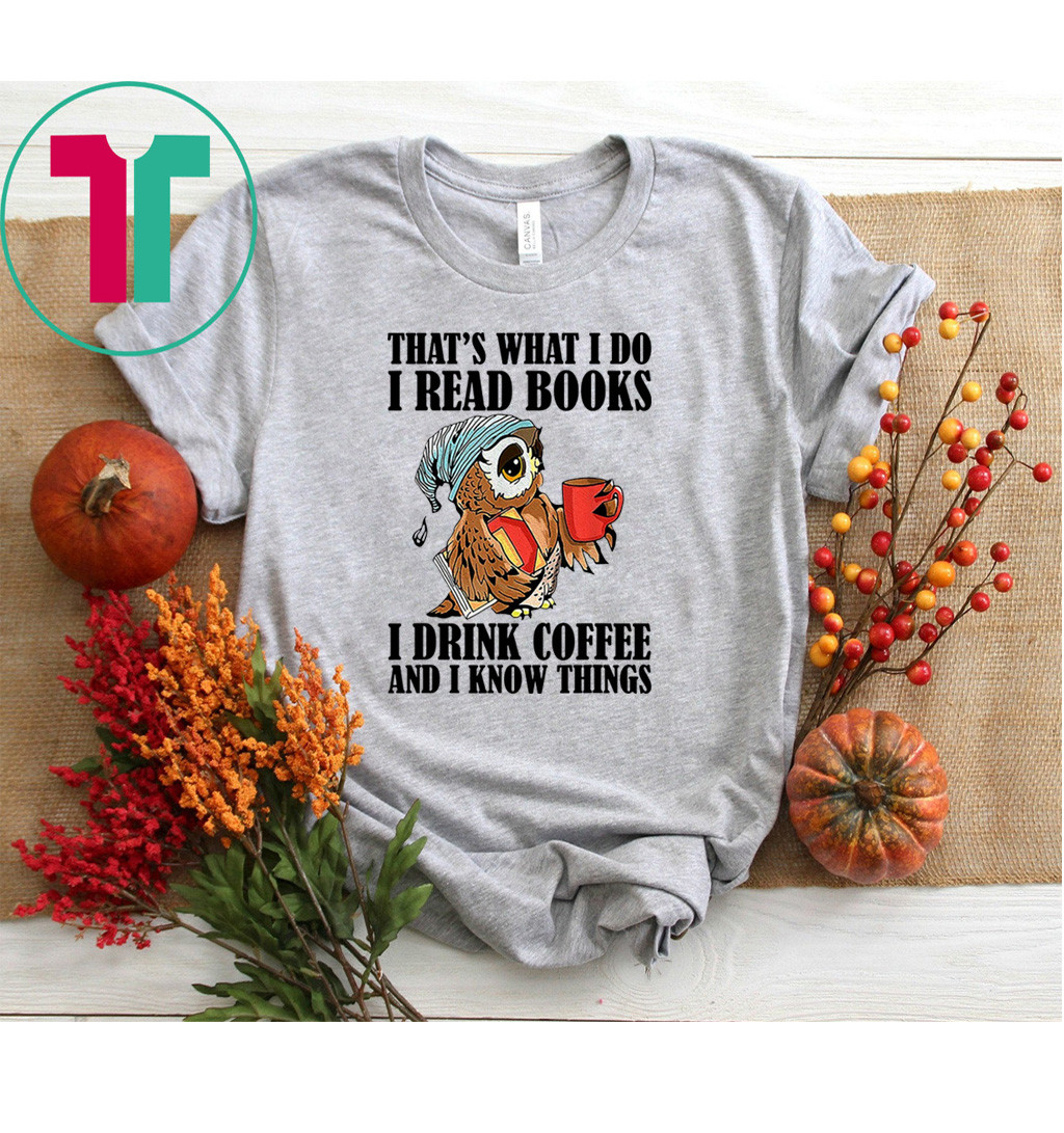 That's what I do I read books I drink coffee shirt