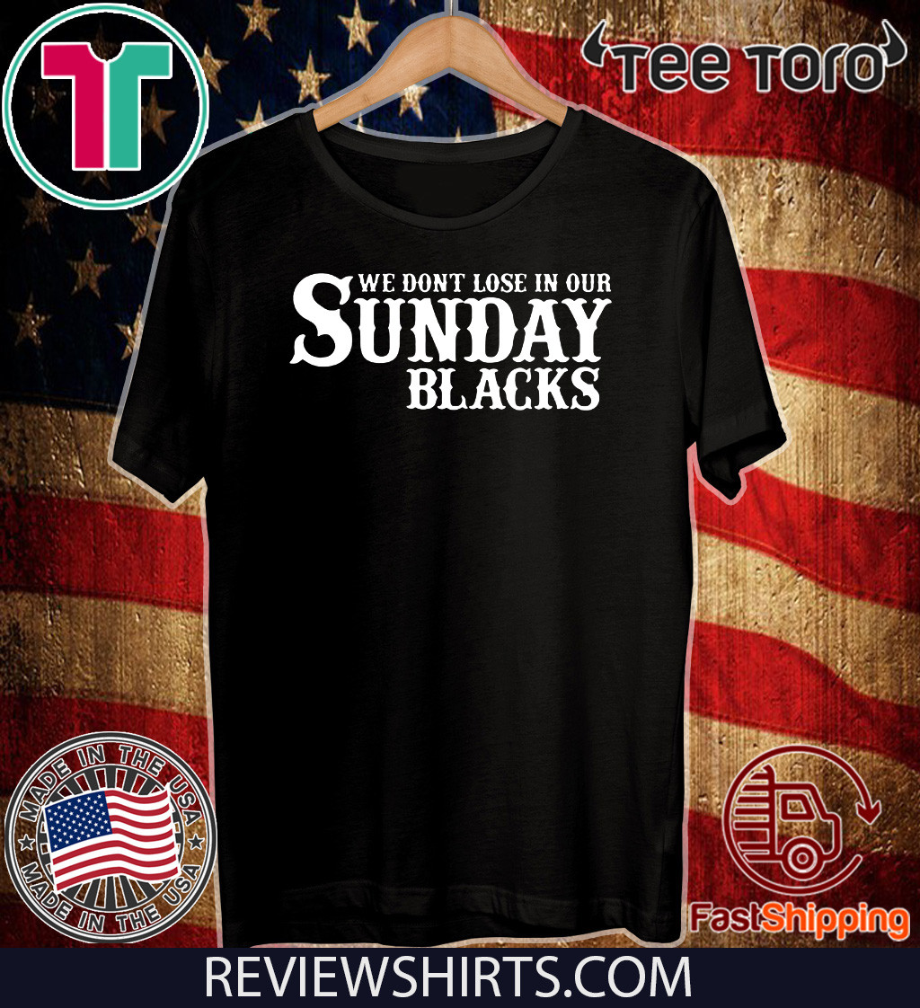We Dont Lose In Our Sunday Blacks 2020 T-Shirt