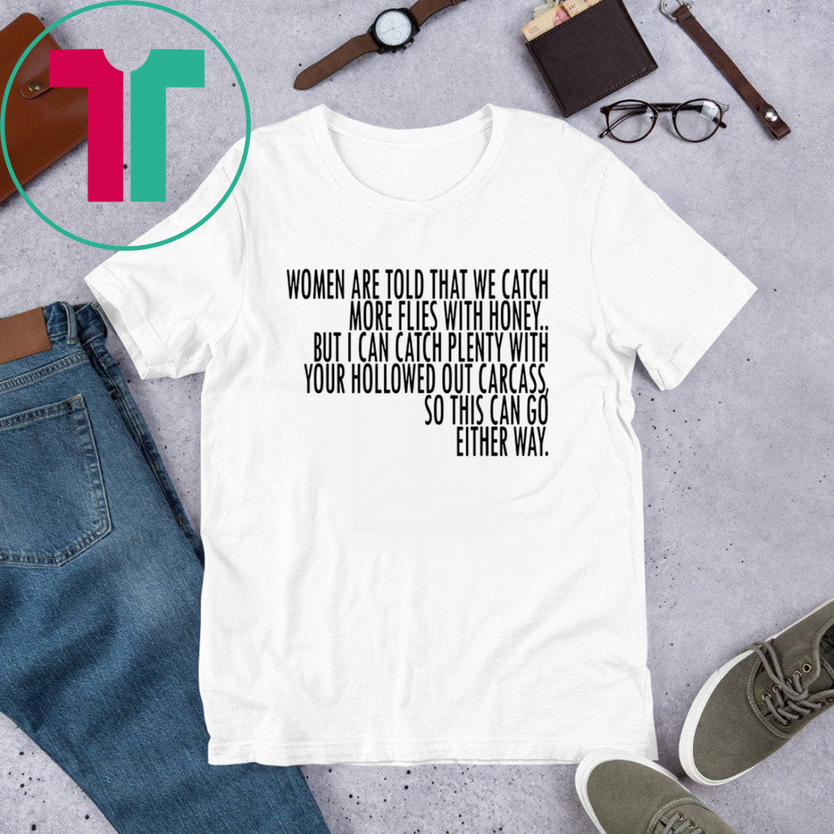 Women Are Told That We Catch More Flies With Honey T-Shirt