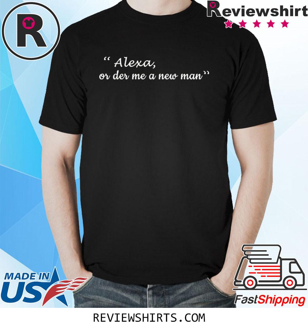 Alexa or der me a new man shirt