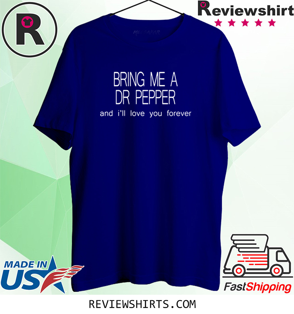 Bring Me a Dr Pepper and I'll love you forever shirt
