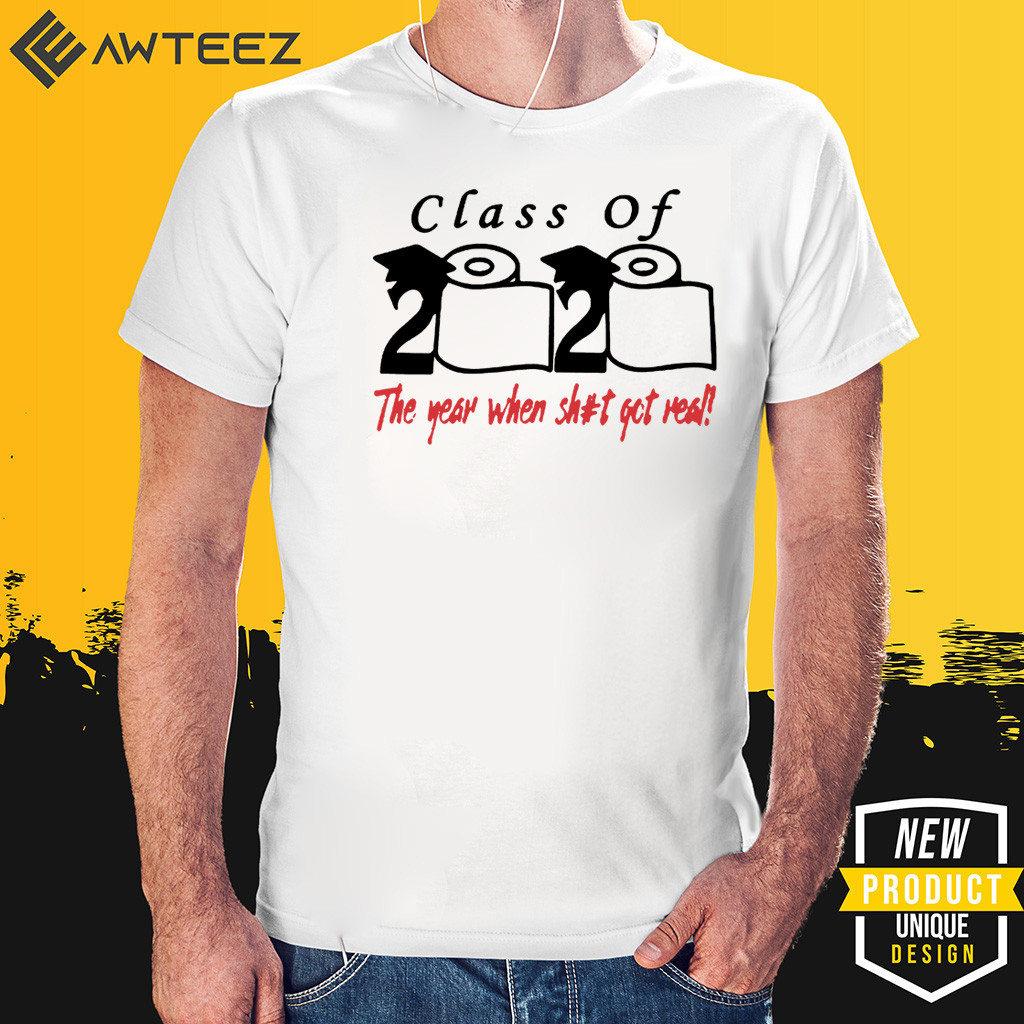 Class of 2020 The Year When Shit Got Real Fun Graduation Shirts