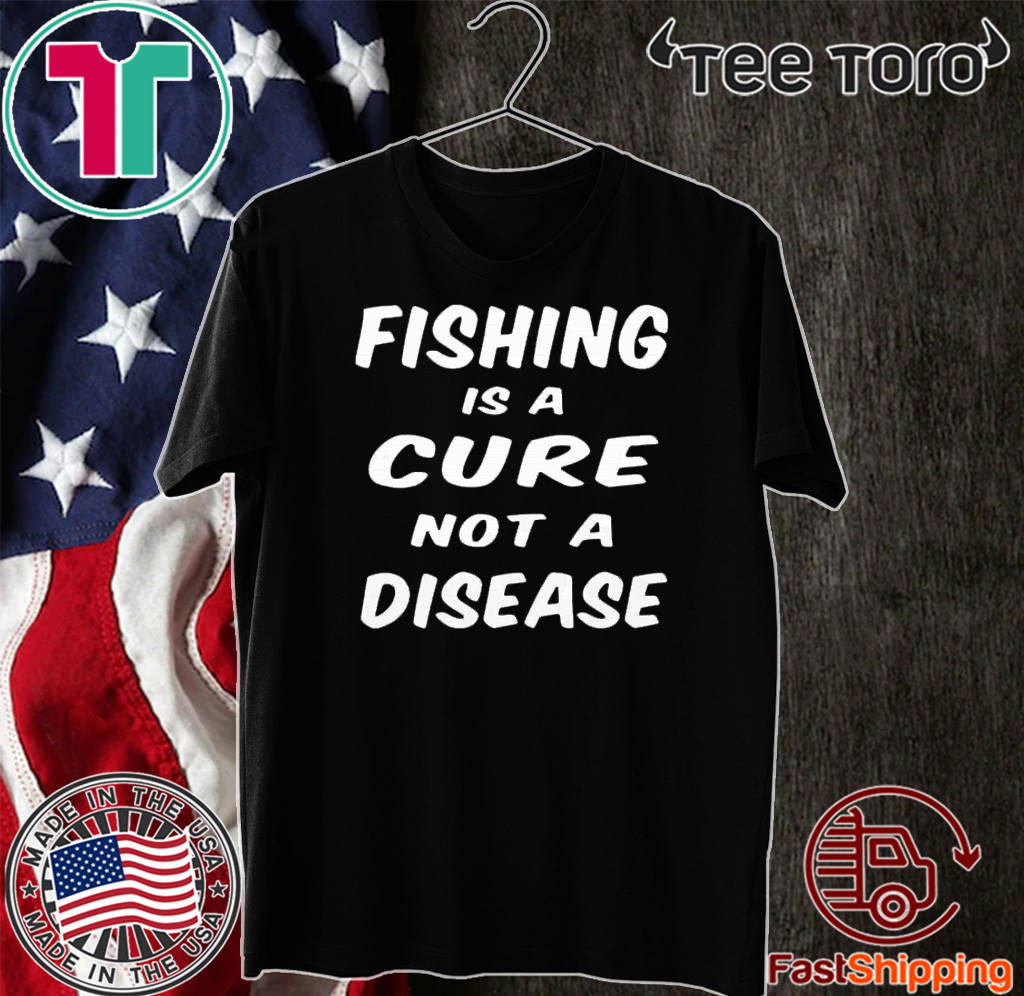 Fishing is a cure not a disease Shirt