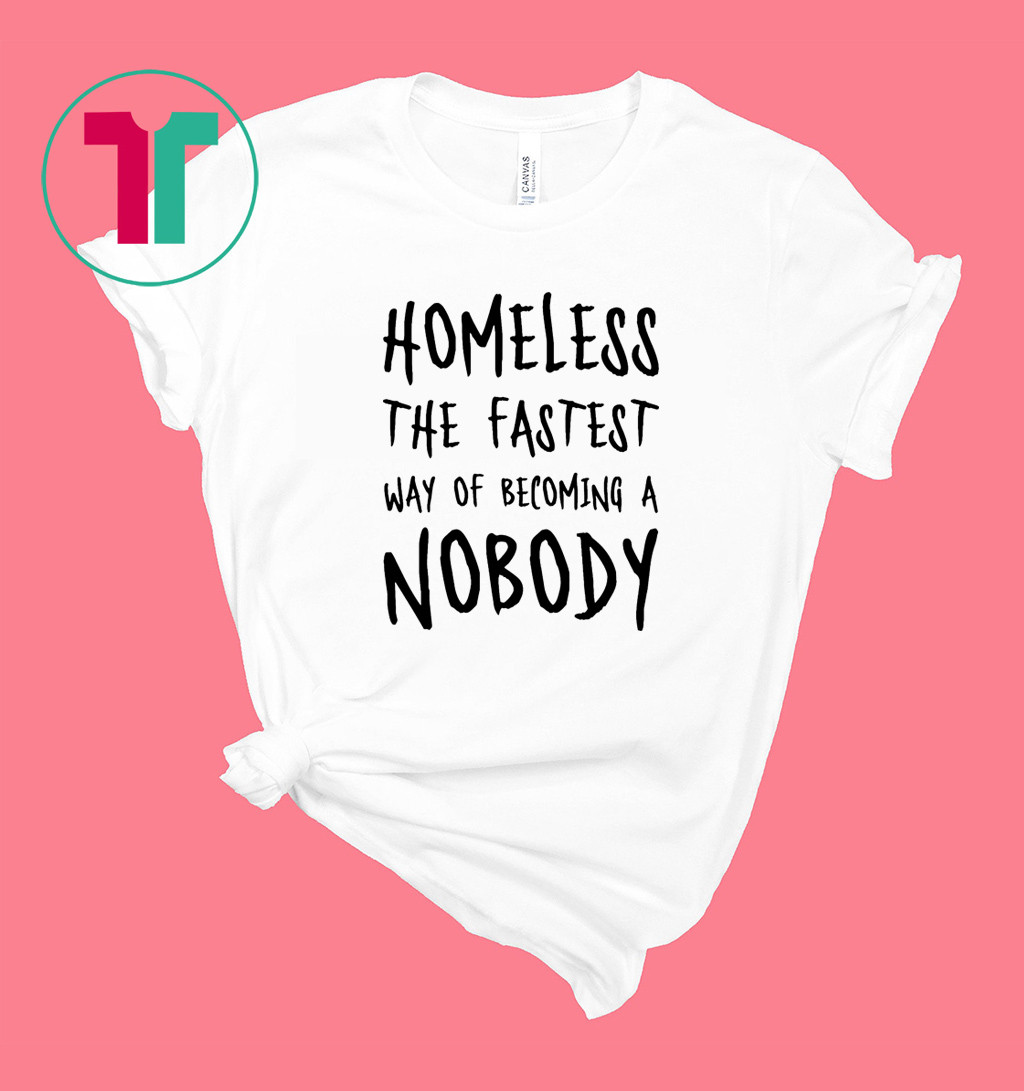 Homeless The Fastest Way Of Becoming A Nobody Shirt