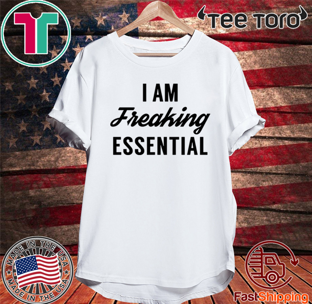 I am freaking essential Shirt T-Shirt