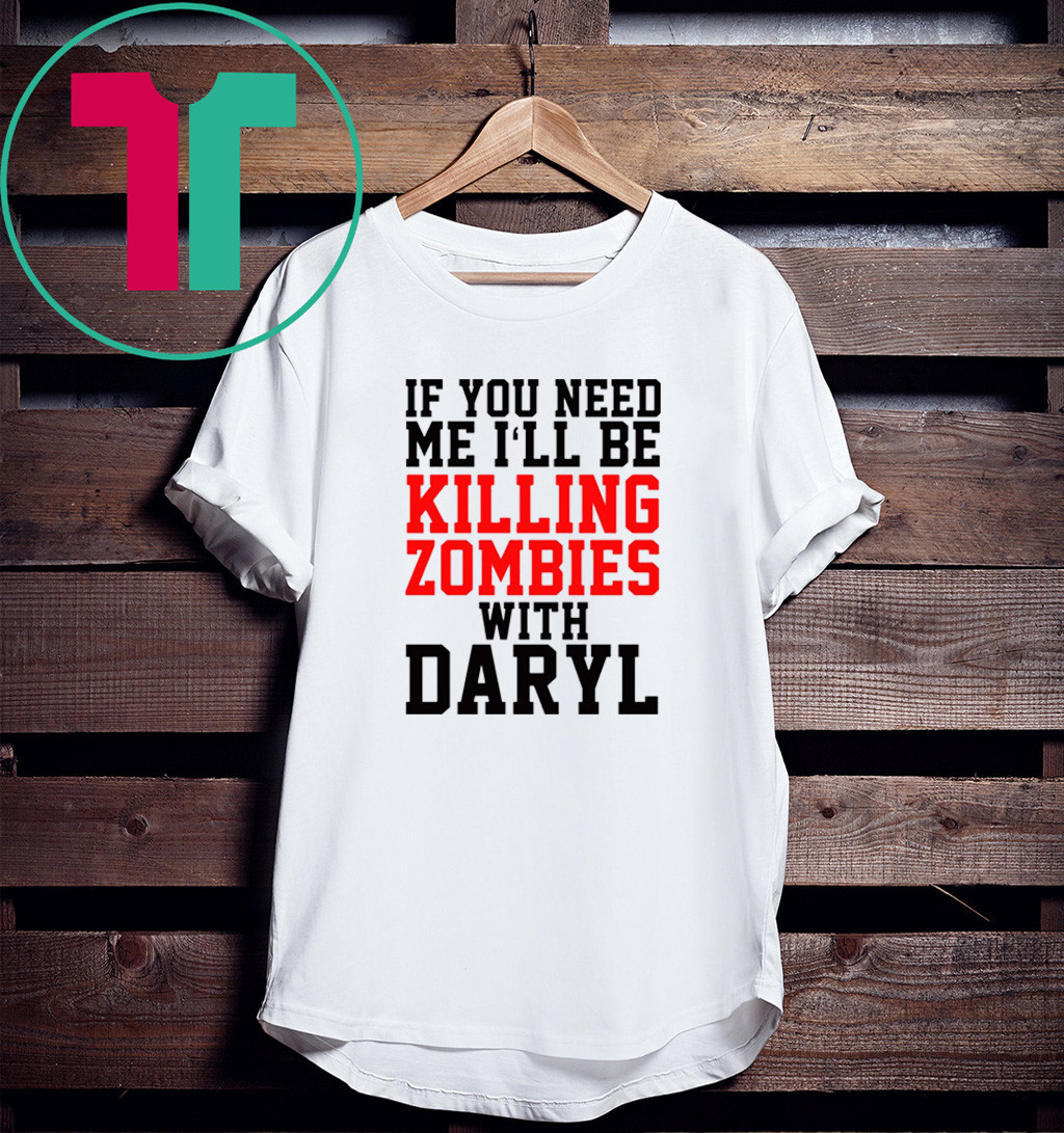 If you need me I'll be killing zombies with Daryl T-Shirt