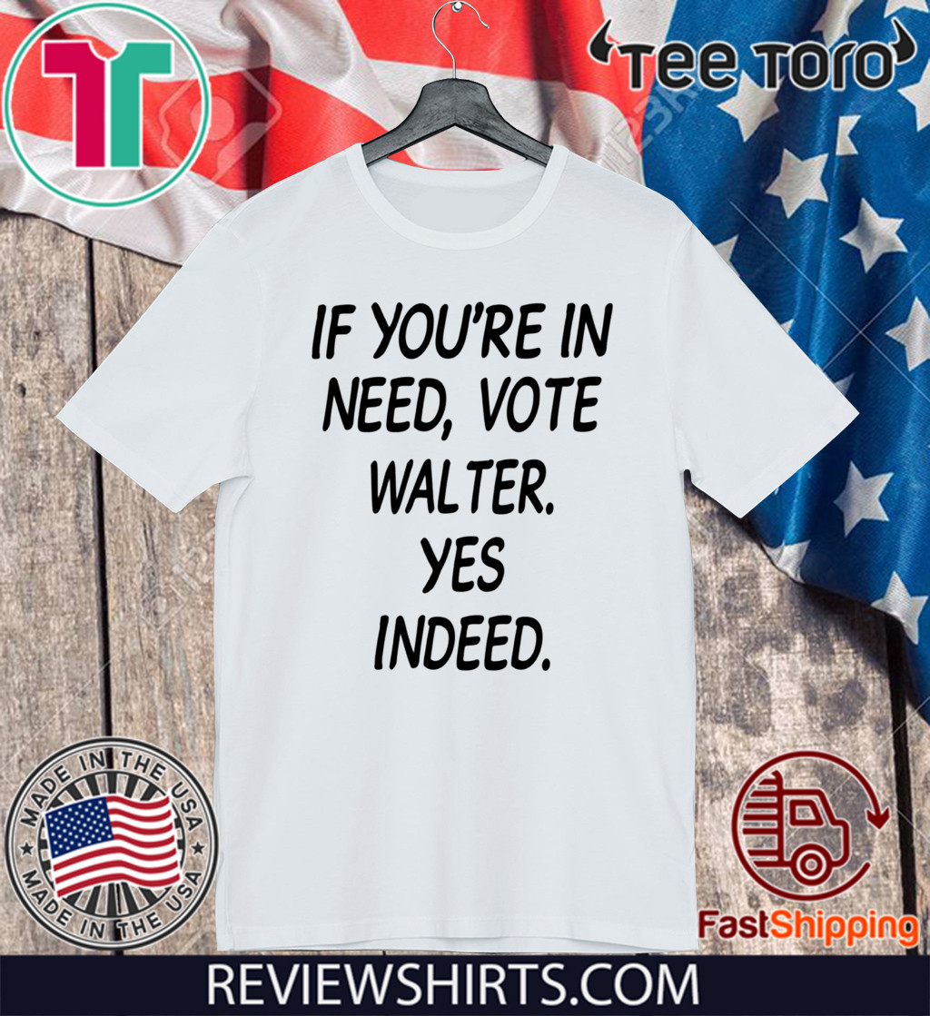 If You're In Need Vote Walter Yes Indeed 2020 T-Shirt