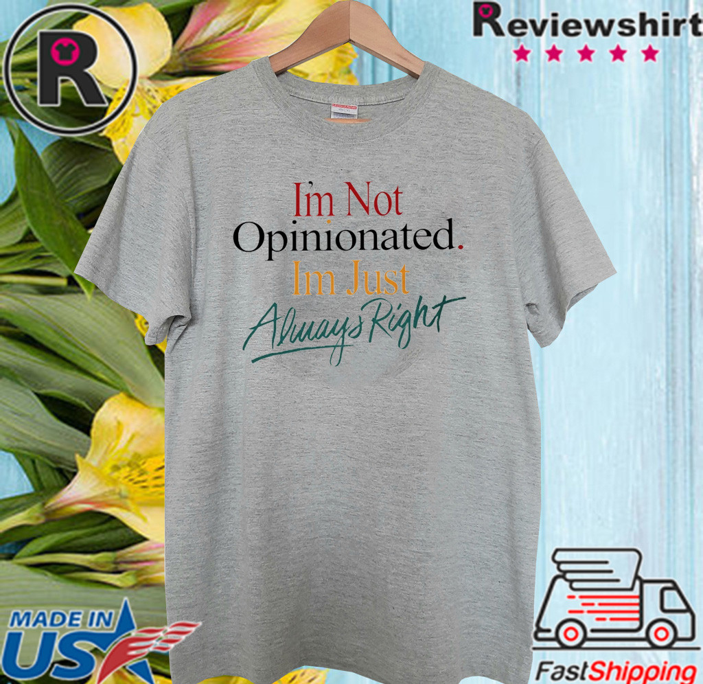 I'm Not Opinionated I'm Just Always Right T Shirt