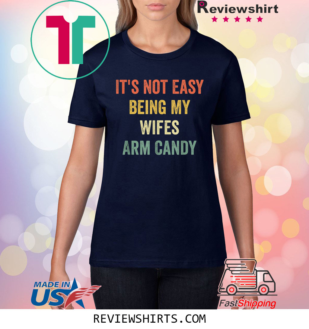 It's Not Easy Being My Wifes Arm Candy Funny Gift Husband Shirt