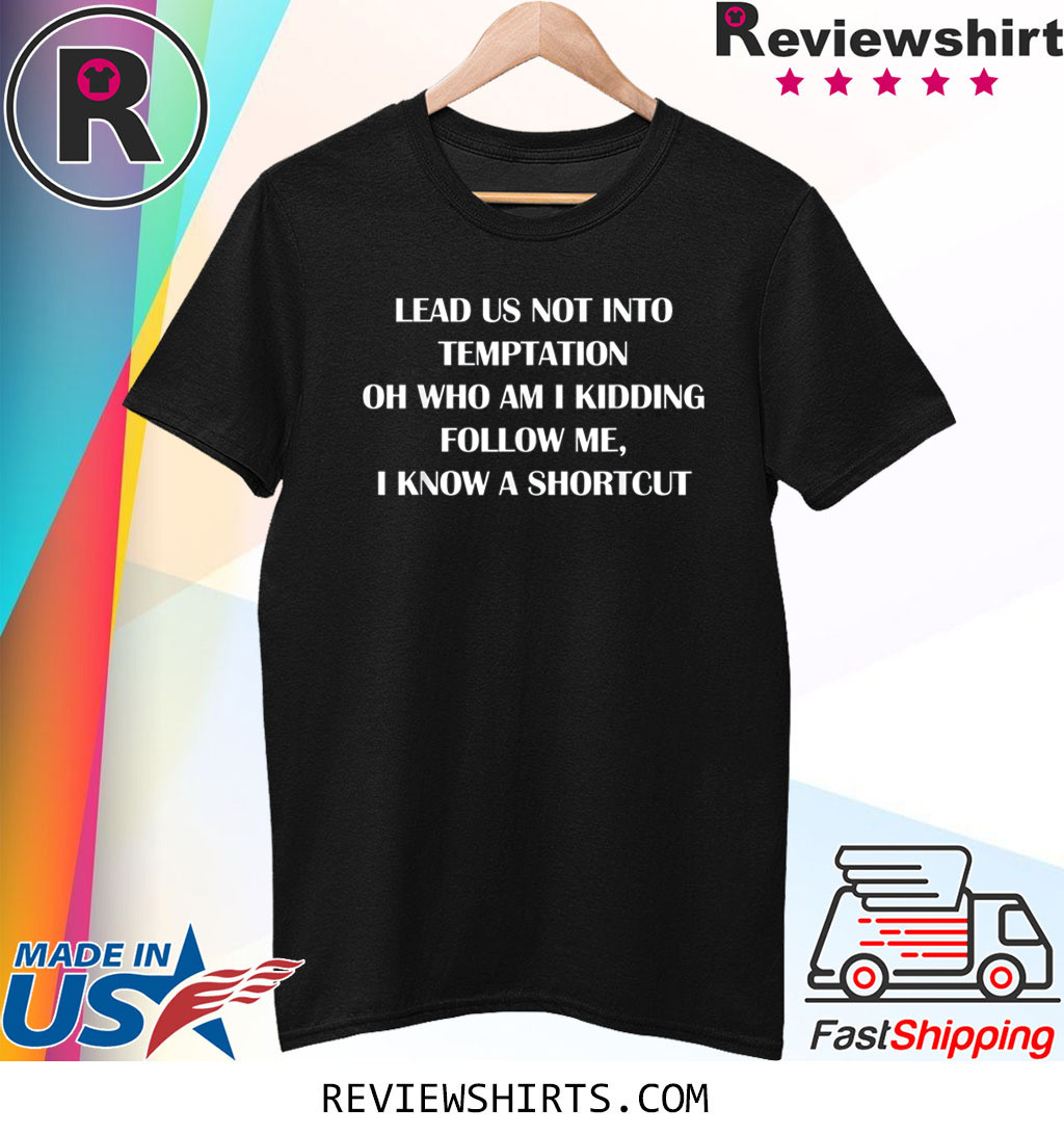 Lead us not into temptation oh who am I kidding follow me shirt