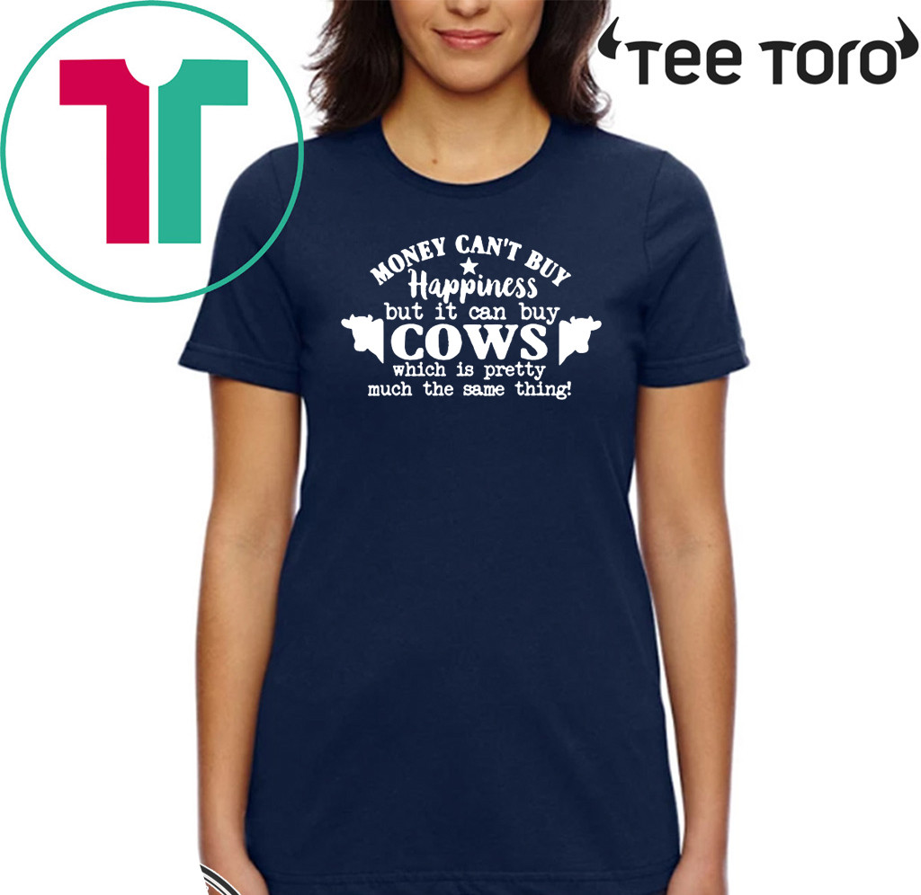 Money Can't Buy Happiness But It Can Buy Cows Which Is Pretty Much The Same Thing Shirts