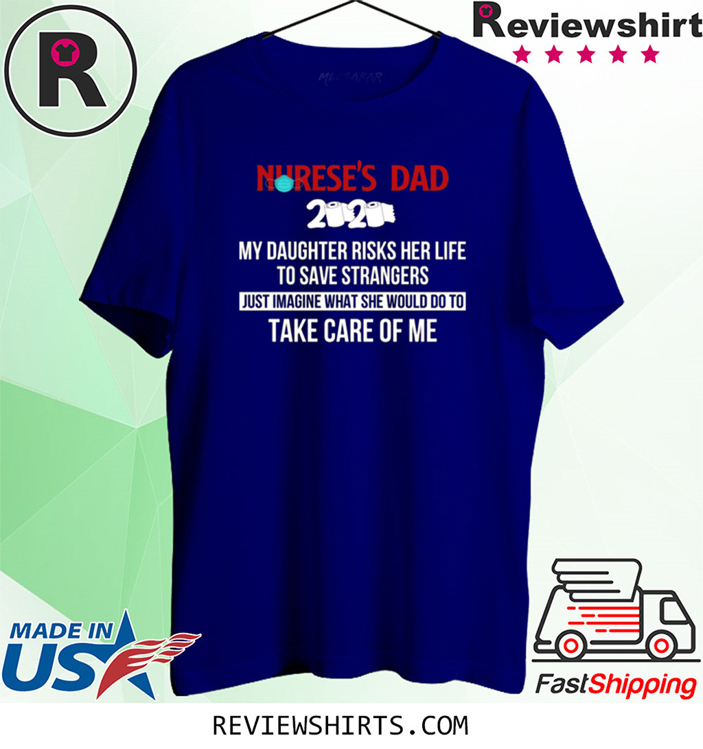 Nurse's Dad 2020 My Daughter Risks Her Life To Save Strangers Shirt