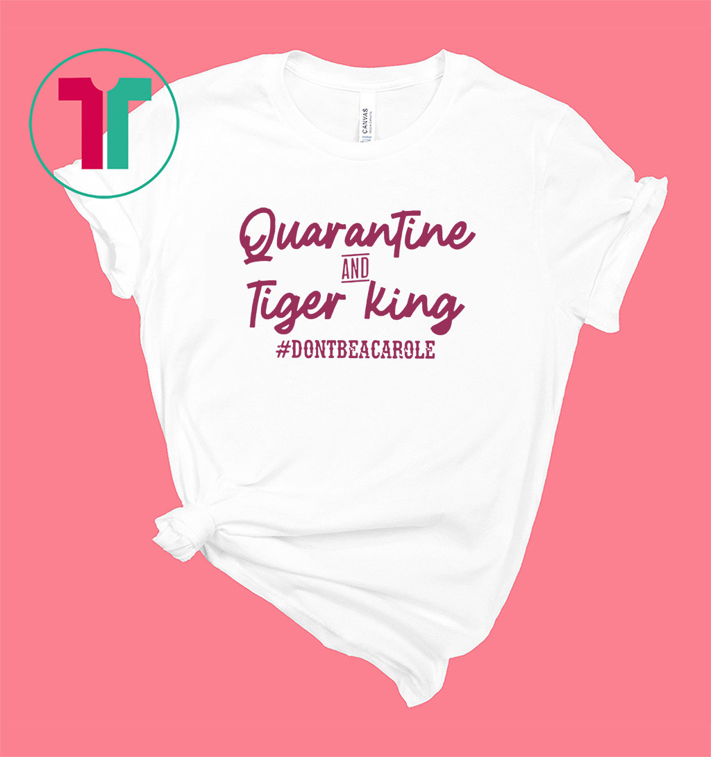 Quarantine and Tiger King Don't be a Carole Shirt