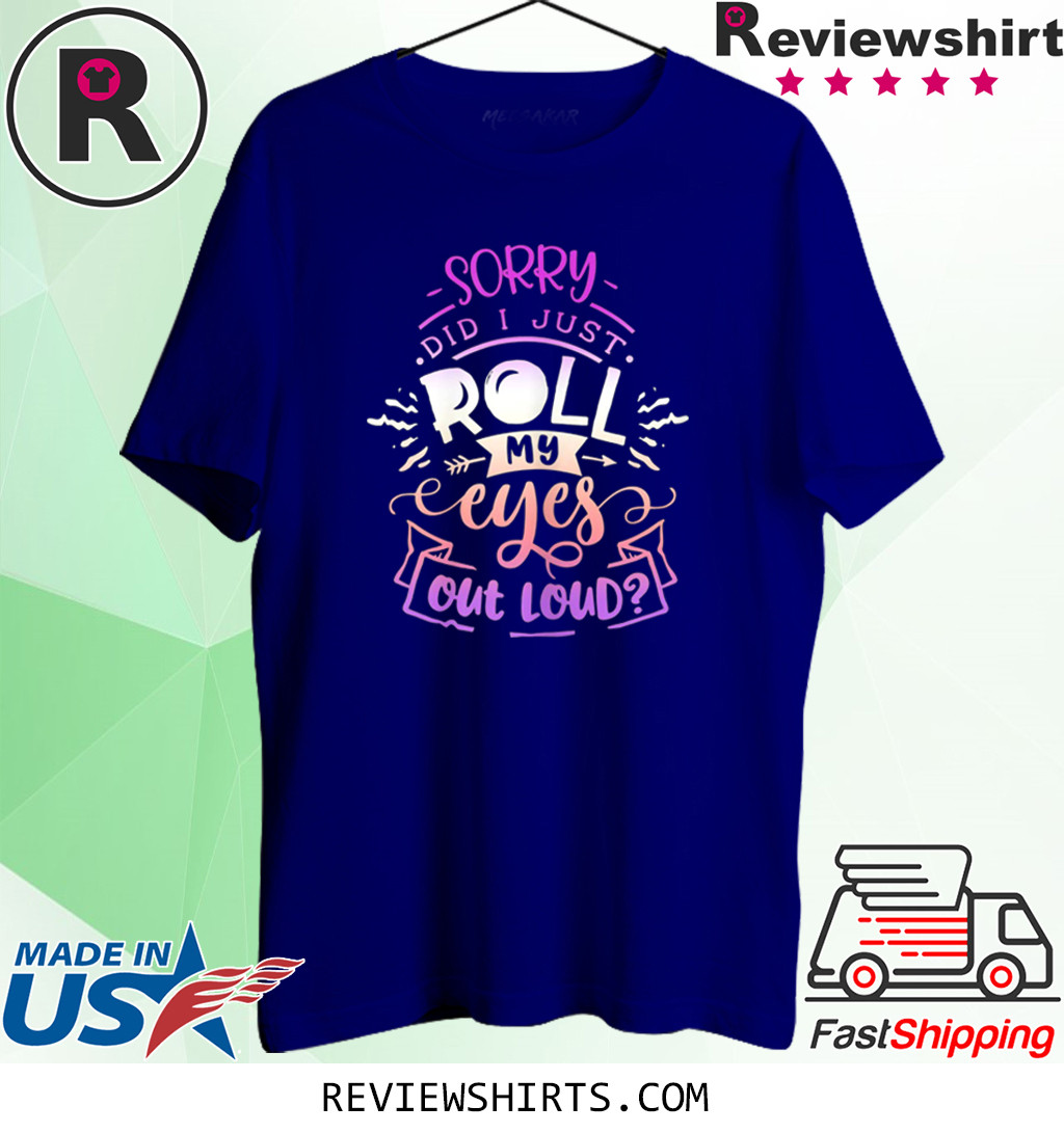 Funny Quote Sassy Sorry Did I just Roll my Eyes Out Loud Shirt
