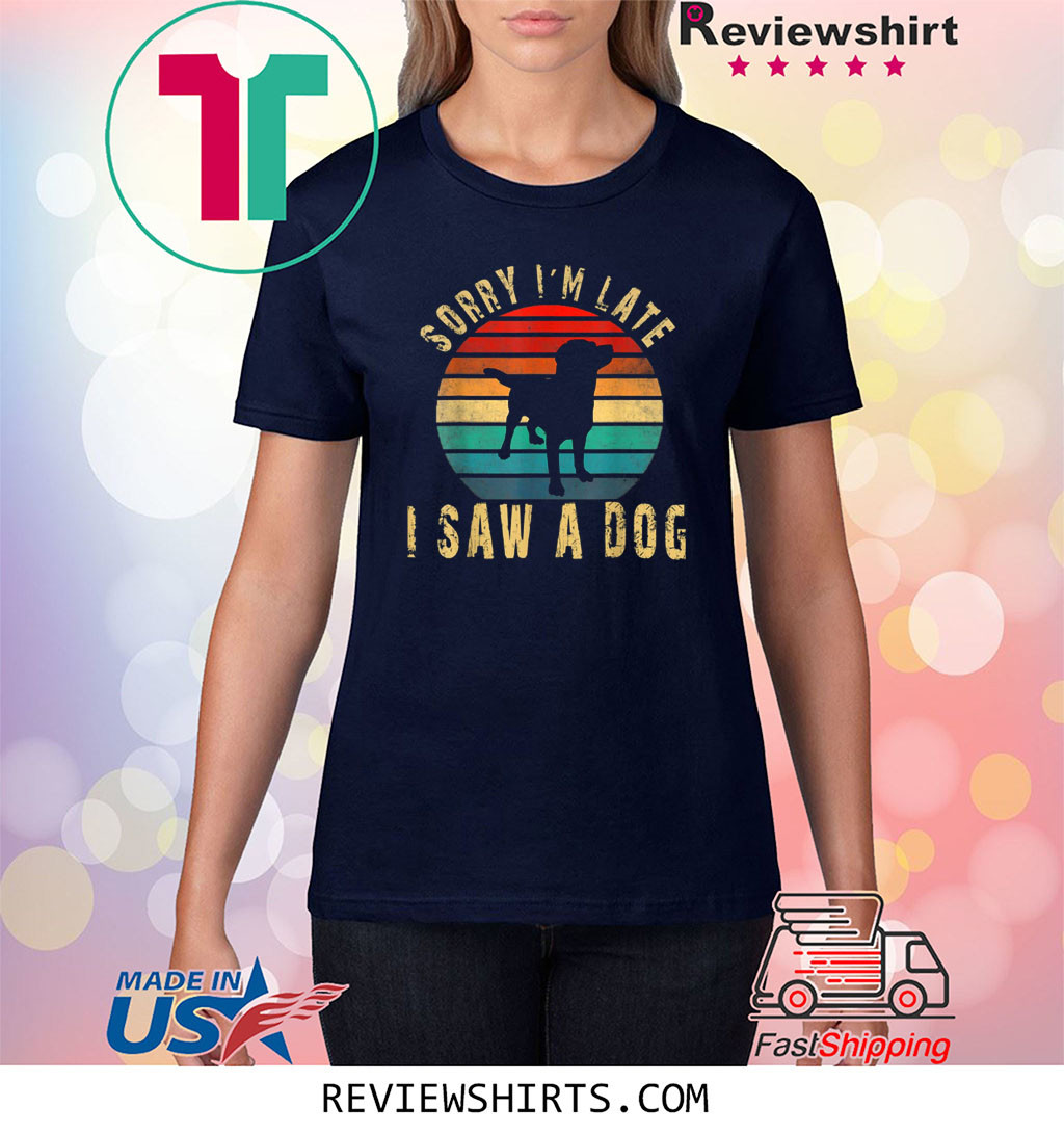 Retro Vintage Sorry I'm Late I Saw A Dog Cute Gift Dog Lover Shirt