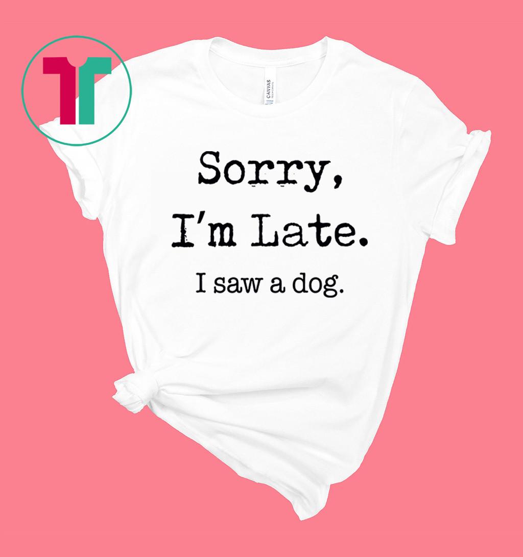 Sorry I'm Late I Saw A Dog Funny Dog Lovers Shirt