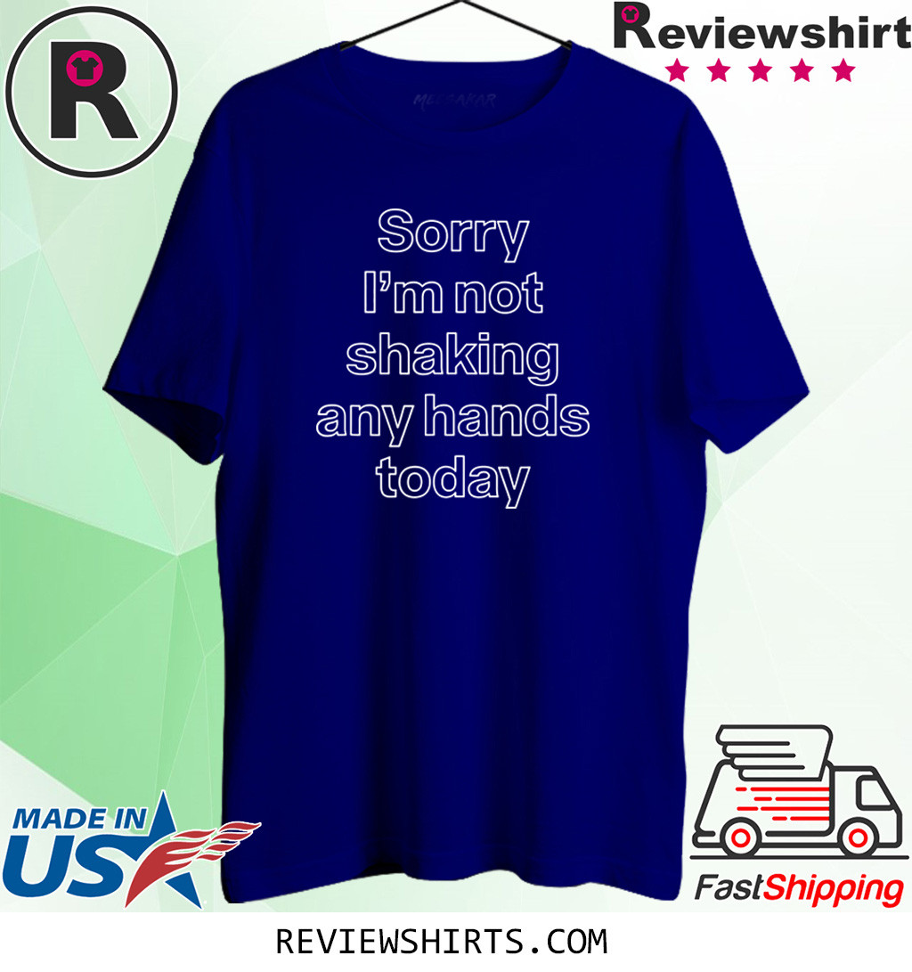 Sorry Im Not Shaking Any Hands Today Shirt