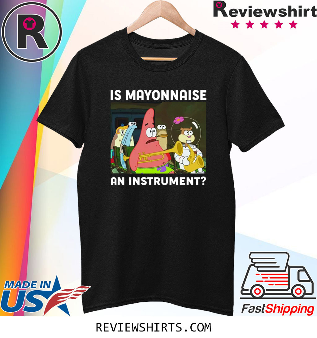 SPONGEBOB SQUAREPANTS IS MAYONNAISE AN INSTRUMENT Shirt