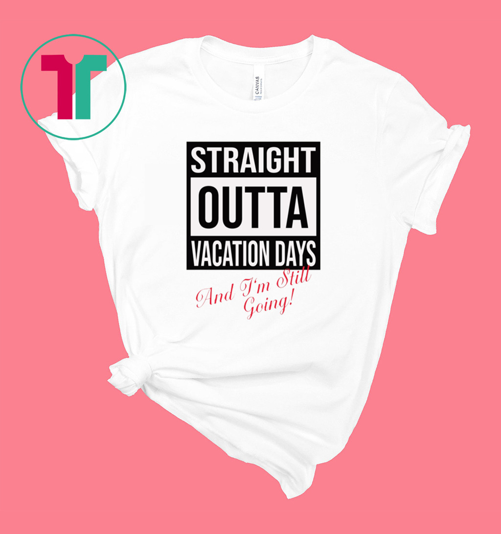 Straight Outta vacation Days and I'm still going shirt