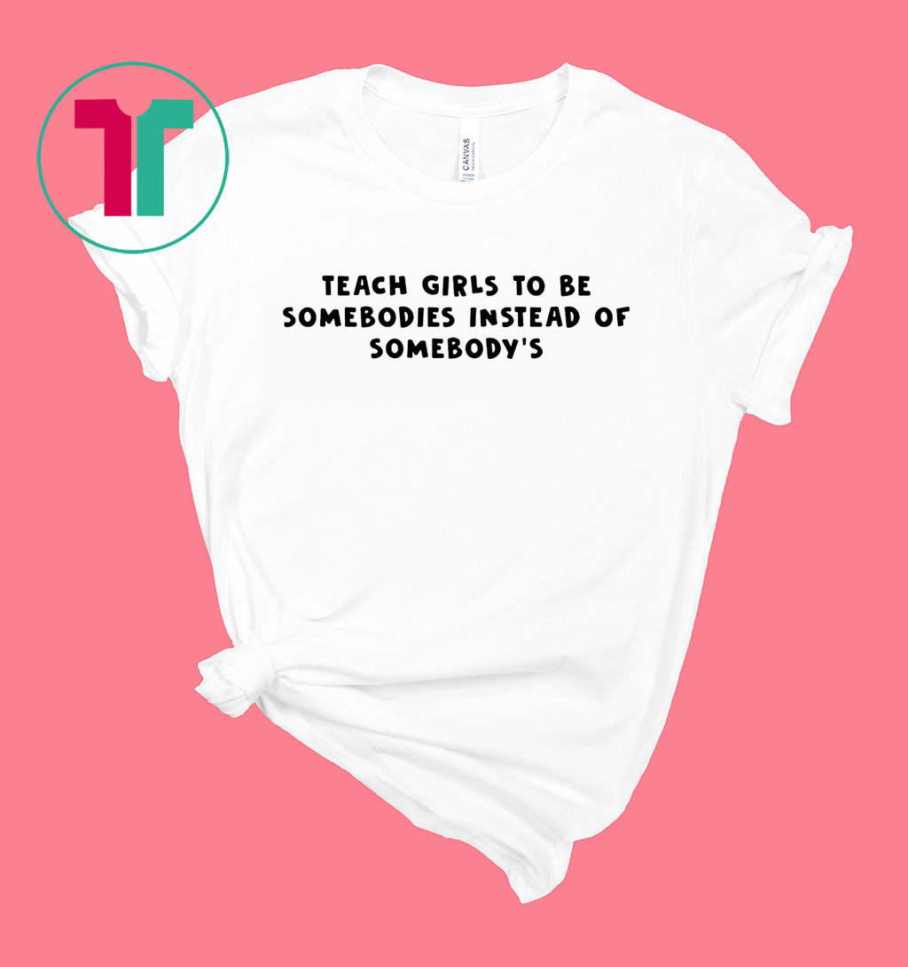 Teach Girls To Be Somebodies Instead Of Somebody's Shirt