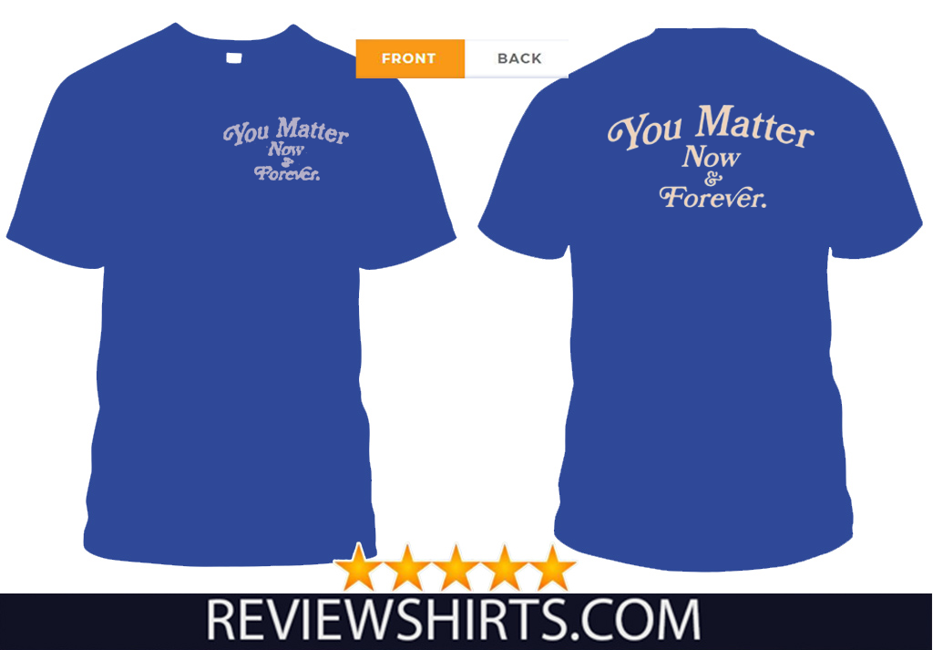 You Matter Now And Forever T-Shirt