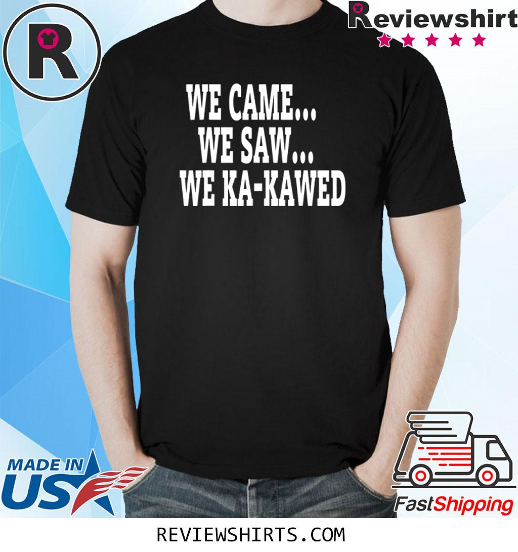 WE CAME WE SAW WE KA-KAWED T-Shirt