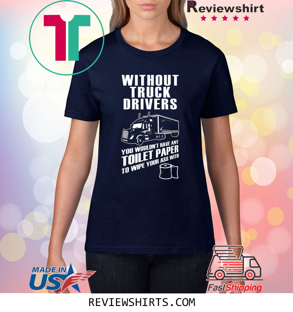 Without truck drivers you wouldn't have any toilet paper shirt