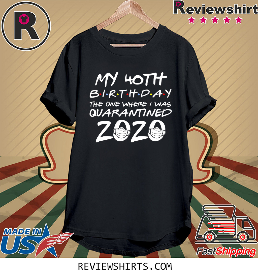 40th Birthday Shirt - Friends Birthday Shirt - Quarantine Birthday Shirt - Birthday Quarantine Shirt -40th Birthday