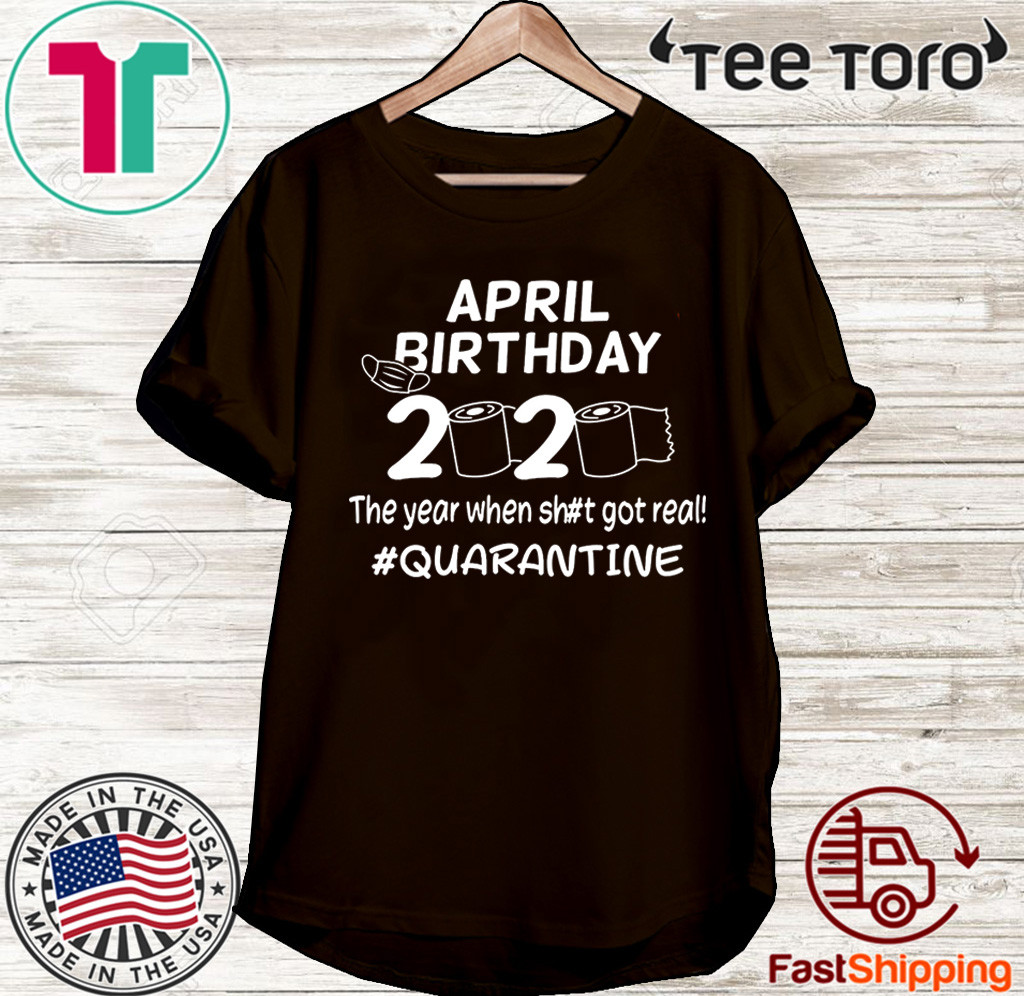 April Birthday 2020 The Year When Got Real Quarantine Funny Toilet Paper Shirt