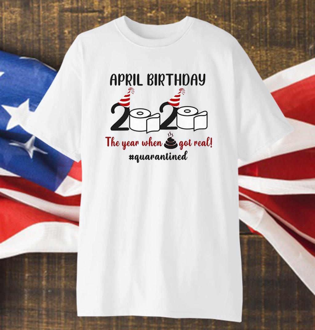 April Birthday 2020 The Year When Shit GOT Real Shirt #Quarantined