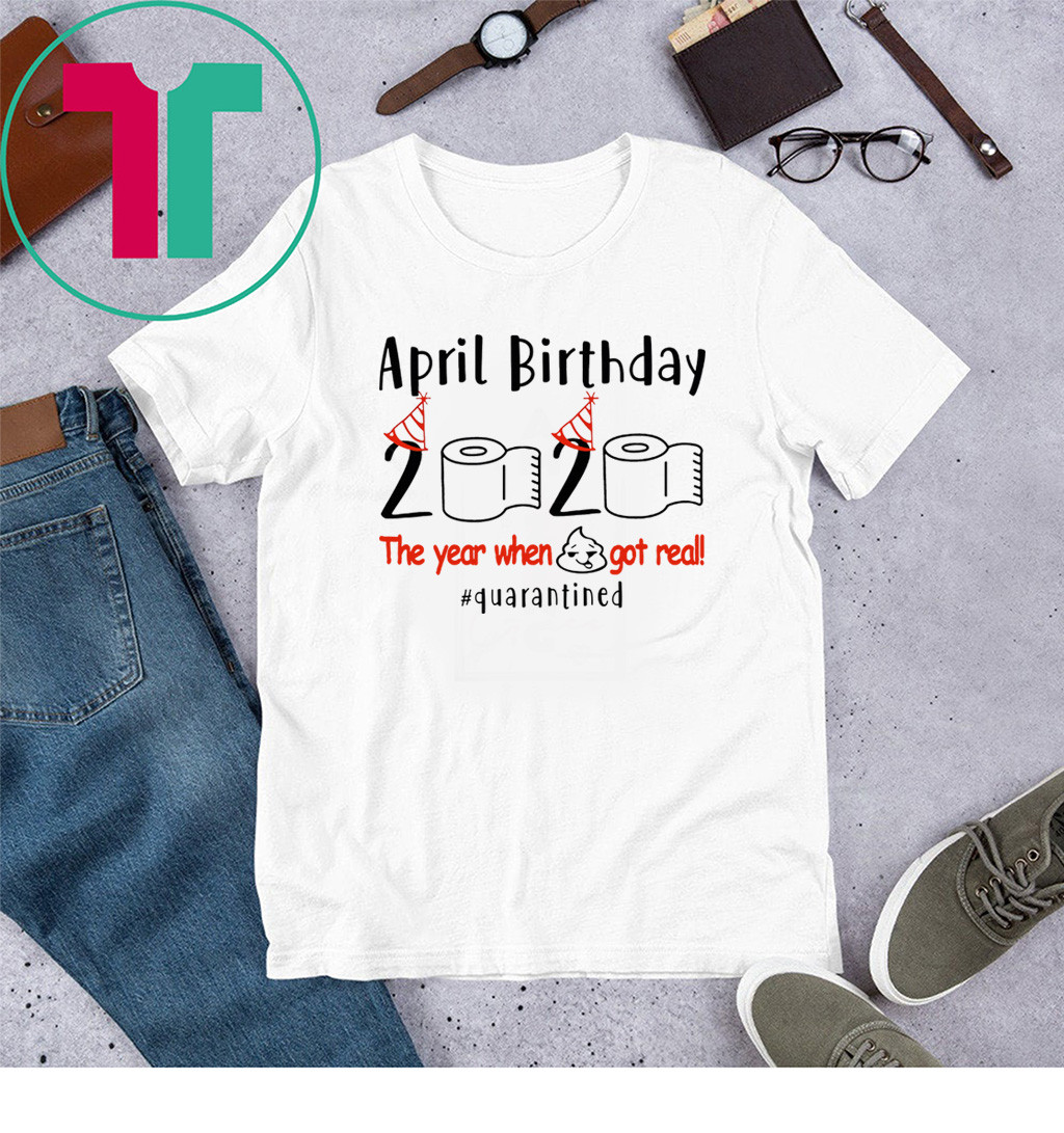 Funny Birthday Quarantine 2020 - April Birthday The Year When Shit Got Real Quarantined Shirts – April Girl Birthday 2020 Shirts