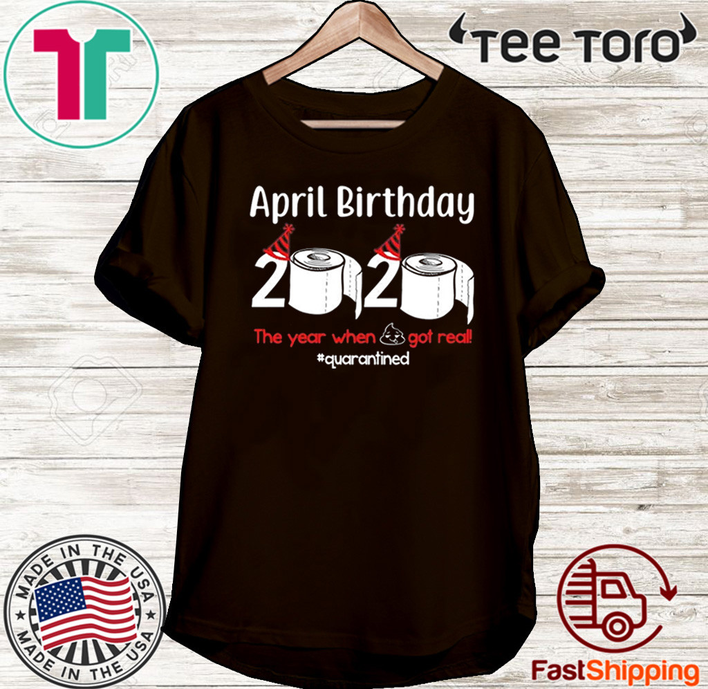 April Birthday 2020 The Year When Shit Got Real Toilet Paper Shirt